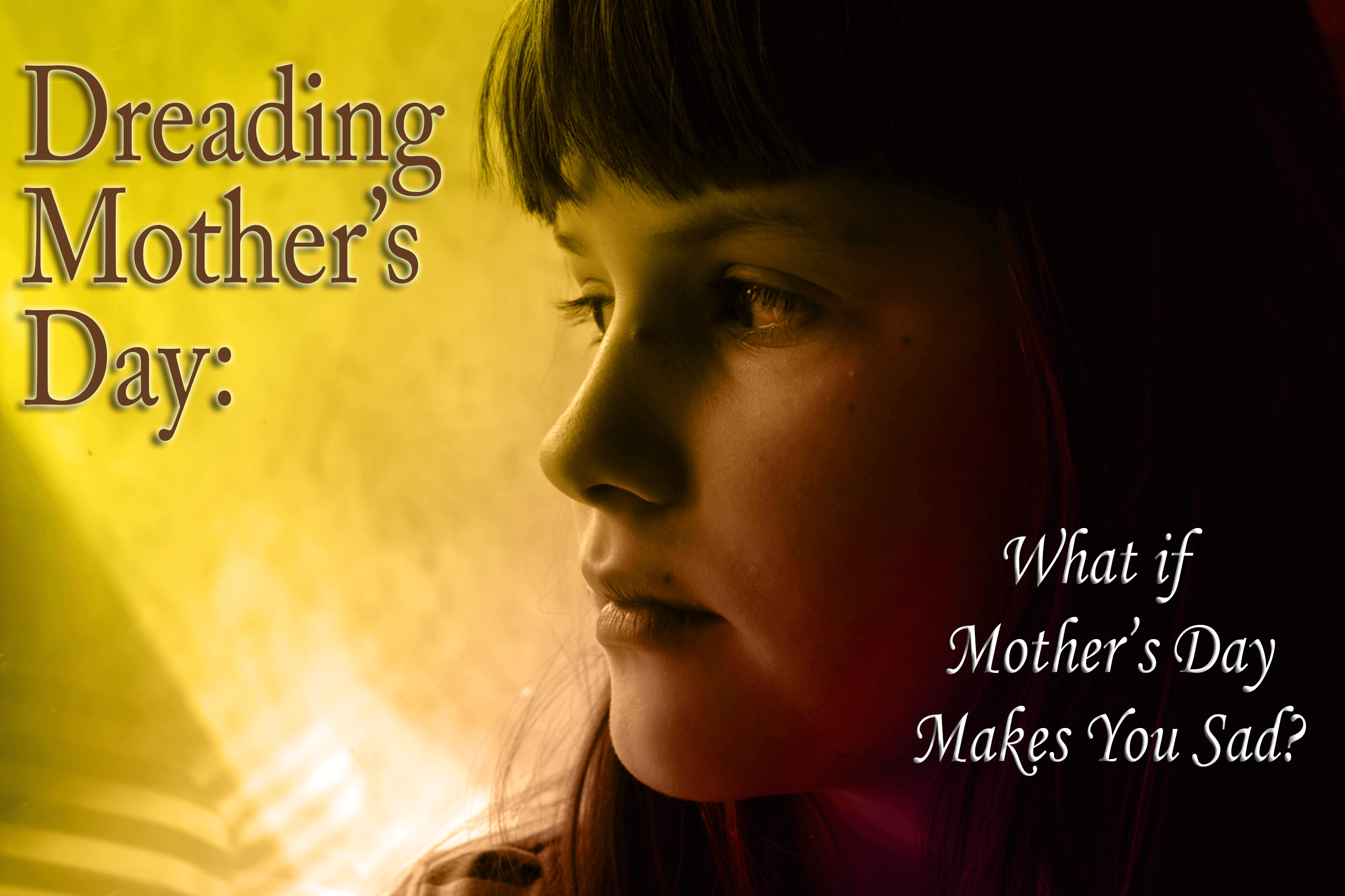 Dreading Mother's Day: What if Mother's Day Brings Up Sadness?